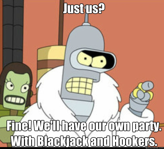 Just us? Fine! We'll have our own party. With Blackjack and Hookers.