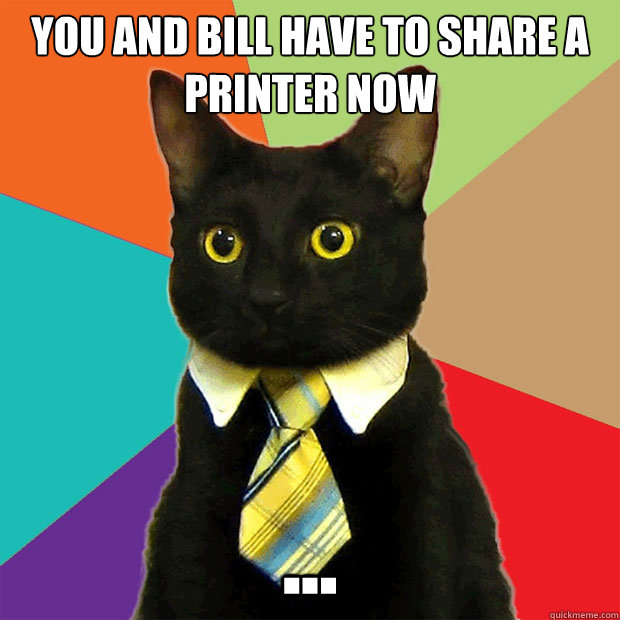 you and bill have to share a printer now ... - you and bill have to share a printer now ...  Business Cat