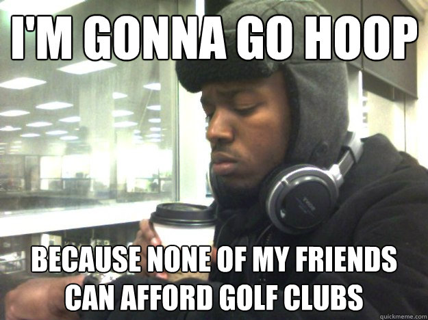 I'm gonna go hoop Because none of my friends can afford Golf Clubs