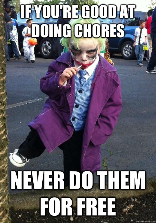 If you're good at doing chores Never do them for free  Joker kid
