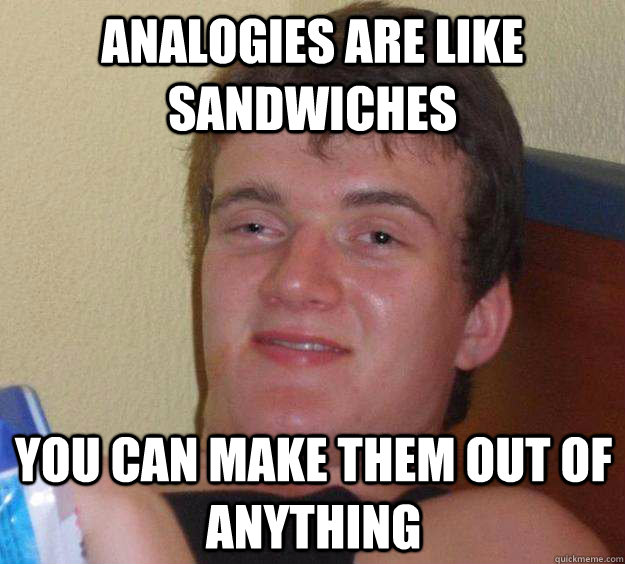 analogies are like sandwiches you can make them out of anything - analogies are like sandwiches you can make them out of anything  10 Guy