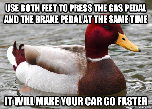 Use both feet to press the gas pedal and the brake pedal at the same time It will make your car go faster - Use both feet to press the gas pedal and the brake pedal at the same time It will make your car go faster  Malicious Advice Mallard