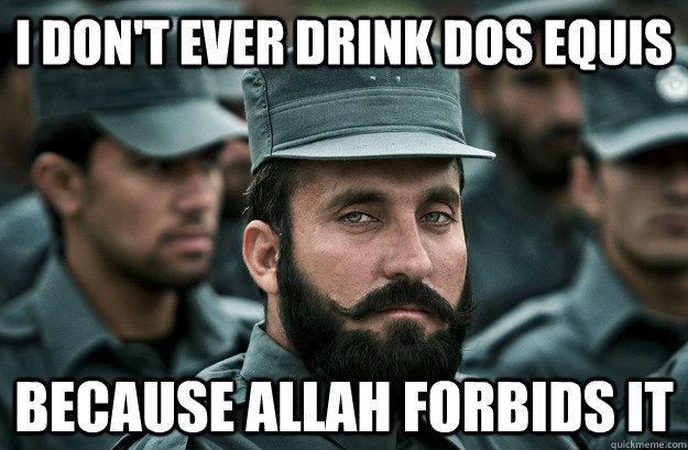 I don't ever drink dos equis because allah forbids it