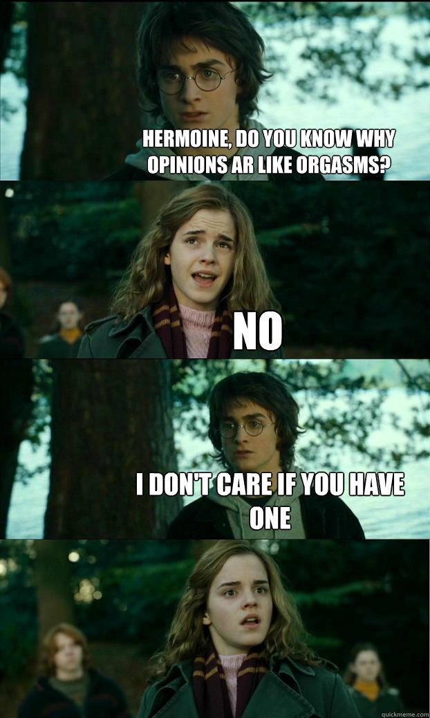 Hermoine, Do you know why opinions ar like orgasms?  No I don't care if you have one