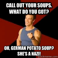 Call out your soups. What do you got? Oh, German Potato soup? She's a NAZI!