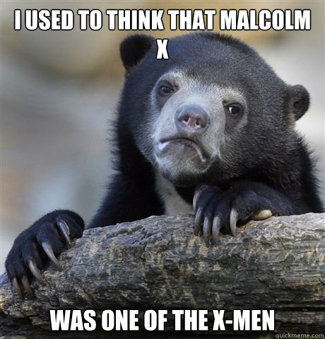 I used to think that Malcolm X was one of the X-Men