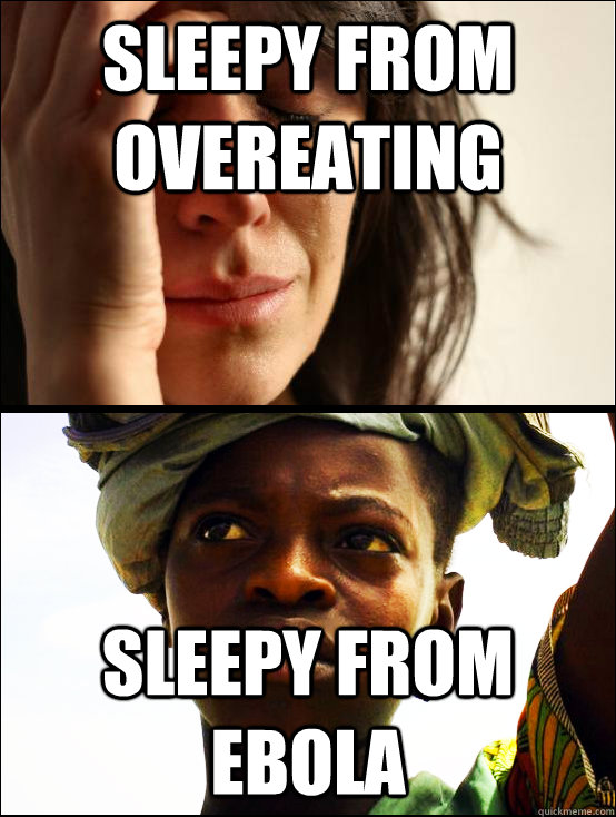 Sleepy from overeating Sleepy from Ebola  First vs Third World Problems
