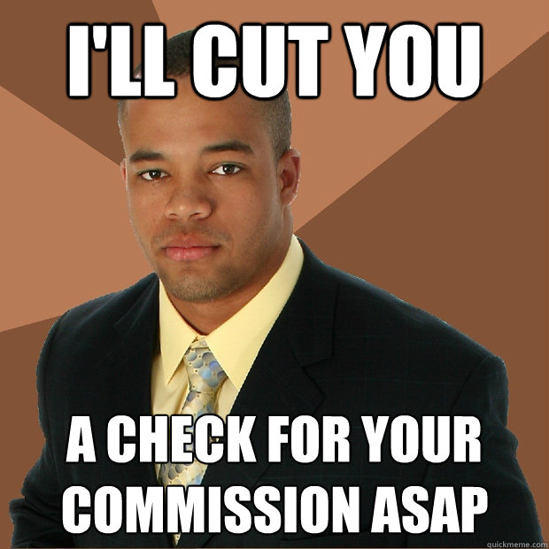 I'll cut you  a check for your commission asap  Successful Black Man