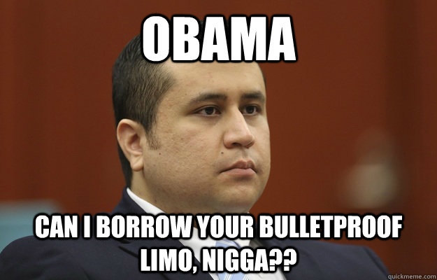 Obama can I borrow your bulletproof limo, nigga??