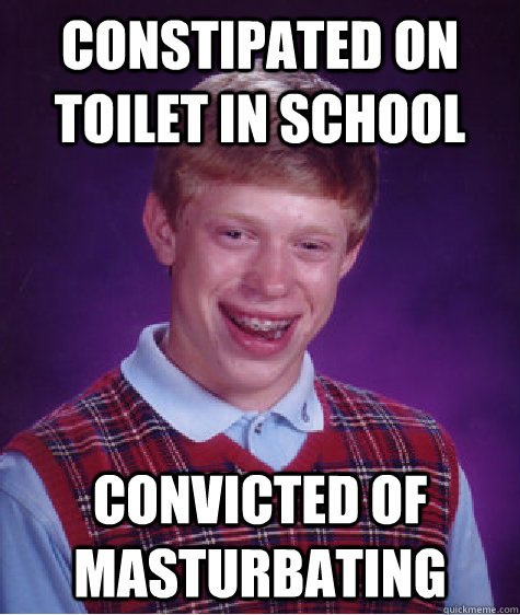 constipated on toilet in school convicted of masturbating - constipated on toilet in school convicted of masturbating  Bad Luck Brian