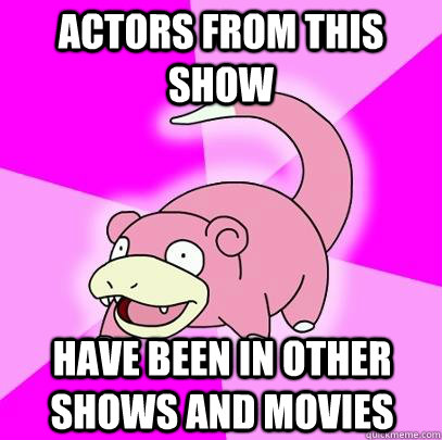 Actors from this show Have been in other shows and movies - Actors from this show Have been in other shows and movies  Slowpoke