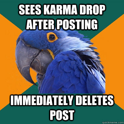 Sees karma drop after posting immediately deletes post - Sees karma drop after posting immediately deletes post  Paranoid Parrot