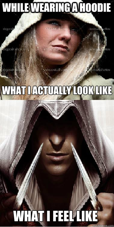 While wearing a hoodie What I actually look like What I feel like  Assassins Creed Meme