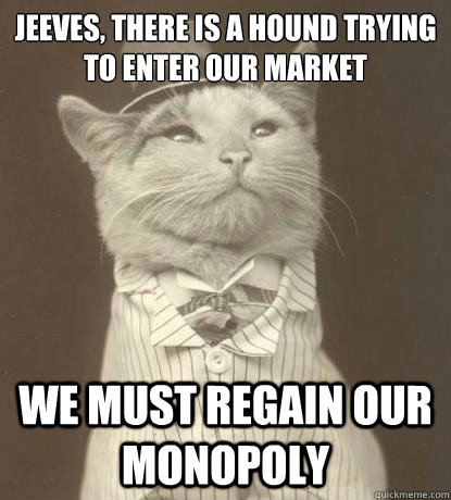 Jeeves, there is a hound trying to enter our market We must regain our monopoly - Jeeves, there is a hound trying to enter our market We must regain our monopoly  Aristocat