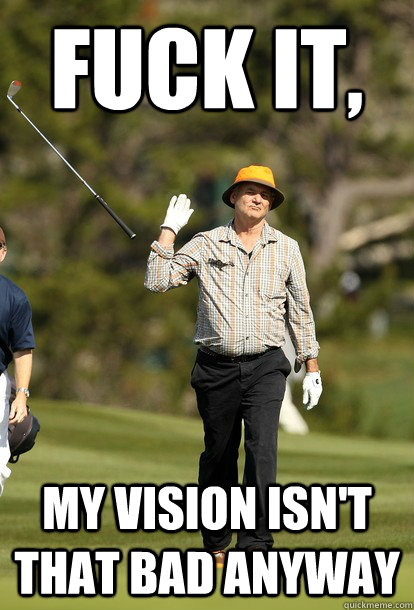 fuck it, My vision isn't that bad anyway - fuck it, My vision isn't that bad anyway  fuck it bill murray