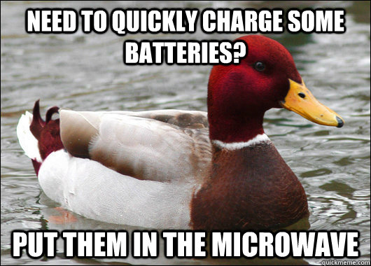 Need to quickly charge some batteries? Put them in the microwave - Need to quickly charge some batteries? Put them in the microwave  Malicious Advice Mallard
