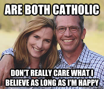 Are both Catholic Don't really care what I believe as long as i'm happy