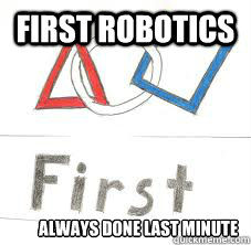 First Robotics Always Done Last Minute First Robotics Quickmeme