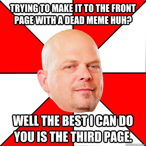 Trying to make it to the front page with a dead meme huh? well the best I can do you is the third page.  Pawn Star