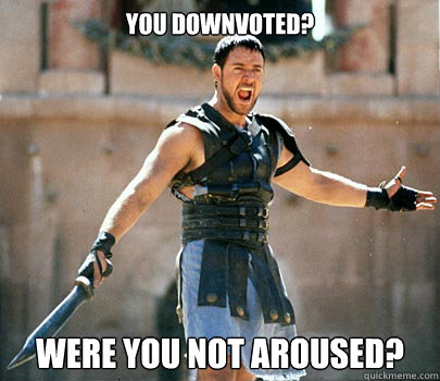 You downvoted? were you not aroused? - You downvoted? were you not aroused?  Entertained Gladiator