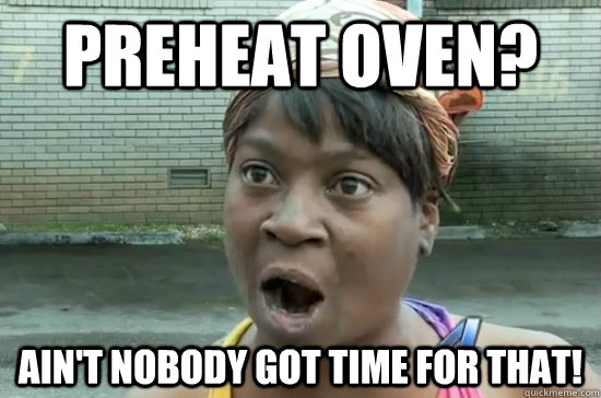 Preheat oven? Ain't nobody got time for that!