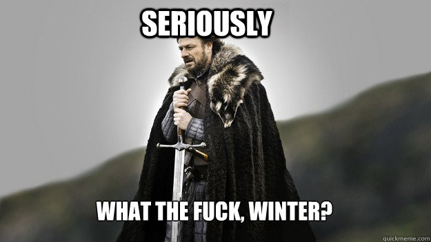 Seriously What the fuck, winter? - Seriously What the fuck, winter?  Ned stark winter is coming