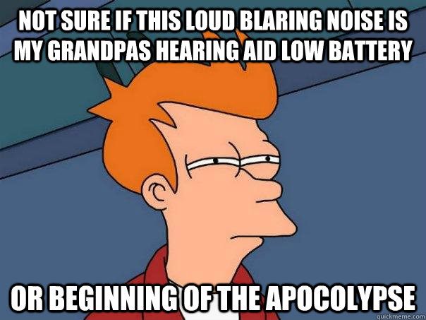 NOT sure if this loud blaring noise is my grandpas hearing aid low battery Or beginning of the apocolypse - NOT sure if this loud blaring noise is my grandpas hearing aid low battery Or beginning of the apocolypse  Futurama Fry