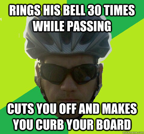 Rings his bell 30 times while passing cuts you off and makes you curb your board