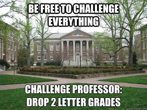 Be free to challenge everything Challenge professor:  drop 2 letter grades - Be free to challenge everything Challenge professor:  drop 2 letter grades  Scumbag University