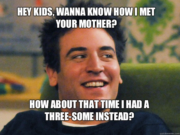 HEY KIDS, WANNA KNOW HOW I MET YOUR MOTHER? How about that time I had a three-some instead?