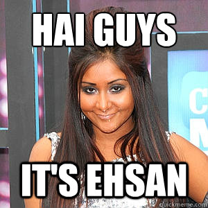hai guys it's ehsan  fat snooki