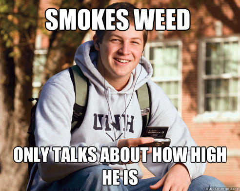 smokes weed only talks about how high he is - smokes weed only talks about how high he is  College Freshman