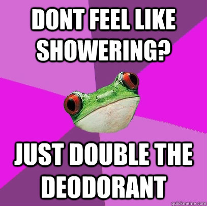 dont feel like showering? just double the deodorant   Foul Bachelorette Frog