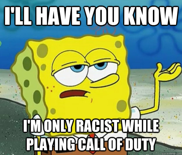 I'll have you know I'm only racist while playing call of duty - I'll have you know I'm only racist while playing call of duty  Tough Spongebob