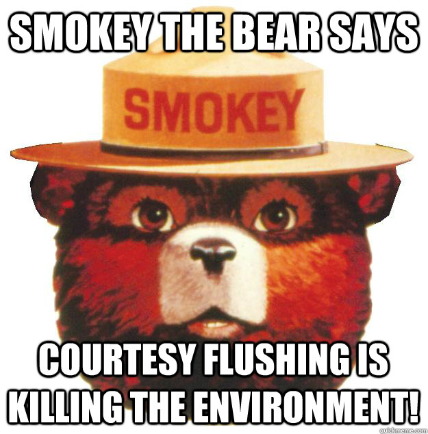Smokey the Bear says Courtesy flushing is killing the environment!  Smokey the Bear Says