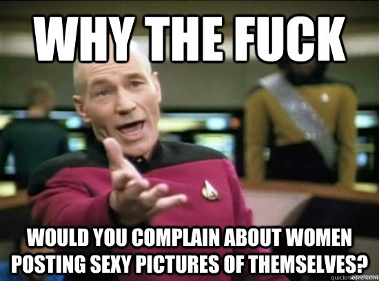 Why the fuck Would you complain about women posting sexy pictures of themselves? - Why the fuck Would you complain about women posting sexy pictures of themselves?  Annoyed Picard HD