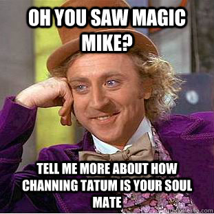 Oh you saw Magic Mike? Tell me more about how Channing Tatum is your soul mate - Oh you saw Magic Mike? Tell me more about how Channing Tatum is your soul mate  Condescending Wonka