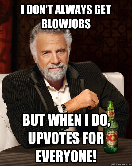 I don't always get blowjobs but when i do, upvotes for everyone! - I don't always get blowjobs but when i do, upvotes for everyone!  The Most Interesting Man In The World