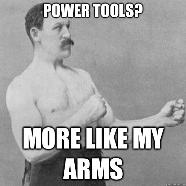 Power tools? More like my arms - Power tools? More like my arms  overly manly man