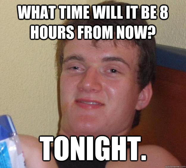 What time will it be 8 hours from now? Tonight. - What time will it be 8 hours from now? Tonight.  10 Guy
