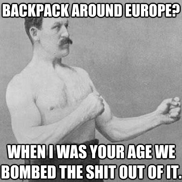 Backpack around Europe? When I was your age we bombed the shit out of it. - Backpack around Europe? When I was your age we bombed the shit out of it.  overly manly man