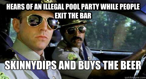 Hears of an illegal pool party while people exit the bar skinnydips and buys the beer