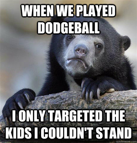 When we played Dodgeball I only targeted the kids I couldn't stand - When we played Dodgeball I only targeted the kids I couldn't stand  Confession Bear