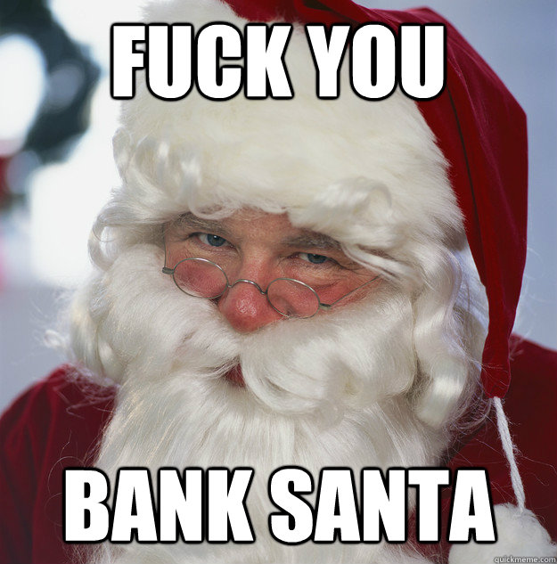 Fuck you Bank santa - Fuck you Bank santa  Scumbag Santa