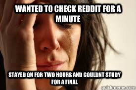WANTED TO CHECK REDDIT FOR A MINUTE STAYED ON FOR TWO HOURS AND COULDNT STUDY FOR A FINAL - WANTED TO CHECK REDDIT FOR A MINUTE STAYED ON FOR TWO HOURS AND COULDNT STUDY FOR A FINAL  Misc
