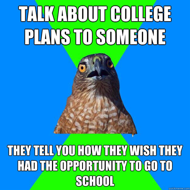 Talk about college plans to someone They tell you how they wish they had the opportunity to go to school  Hawkward