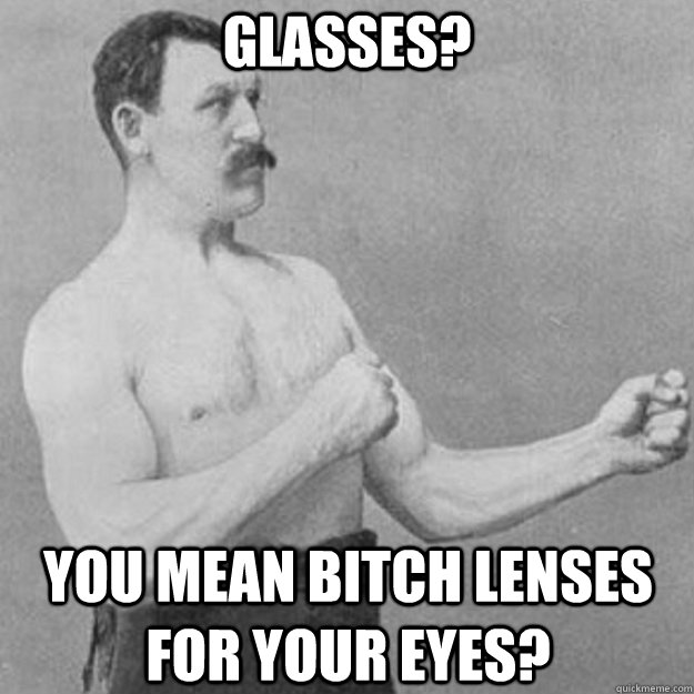 Glasses? YOU MEAN bitch lenses for your eyes? - Glasses? YOU MEAN bitch lenses for your eyes?  overly manly man