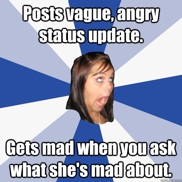 Posts vague, angry status update. Gets mad when you ask what she's mad about. - Posts vague, angry status update. Gets mad when you ask what she's mad about.  Annoying Facebook Girl