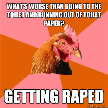 What's worse than going to the toilet and running out of toilet paper? Getting raped  Anti-Joke Chicken