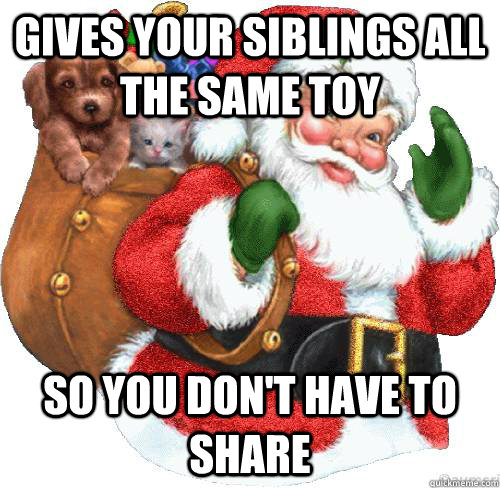 gives your siblings all the same toy  so you don't have to share